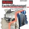 """""""Mythos Fachkräftemangel: Was auf Deutschlands Arbeitsmarkt gewaltig schiefläuft"""" von Martin Gaedt"""